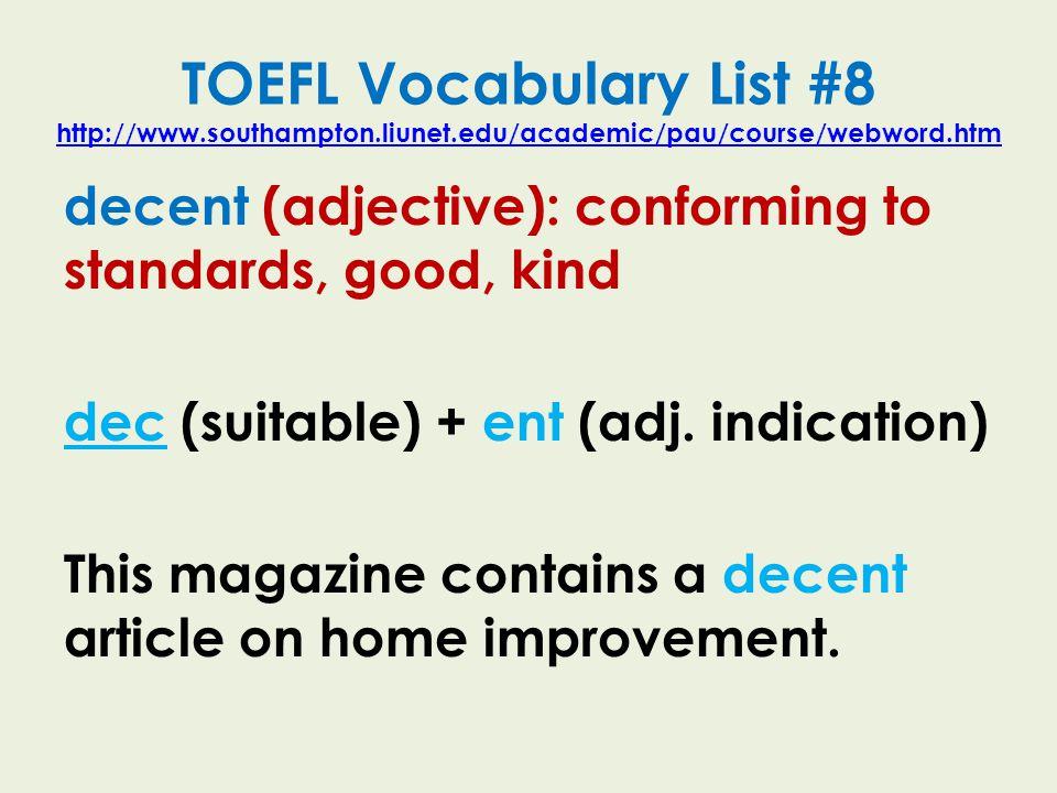 TOEFL Vocabulary List #8 http://www.southampton.liunet.edu/academic/pau/course/webword.htm http://www.southampton.liunet.edu/academic/pau/course/webword.htm decent (adjective): conforming to standards, good, kind dec (suitable) + ent (adj.