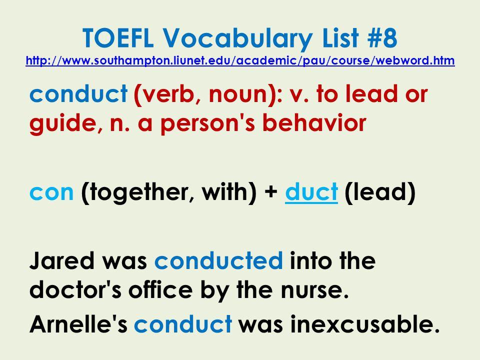TOEFL Vocabulary List #8 http://www.southampton.liunet.edu/academic/pau/course/webword.htm http://www.southampton.liunet.edu/academic/pau/course/webword.htm conduct (verb, noun): v.