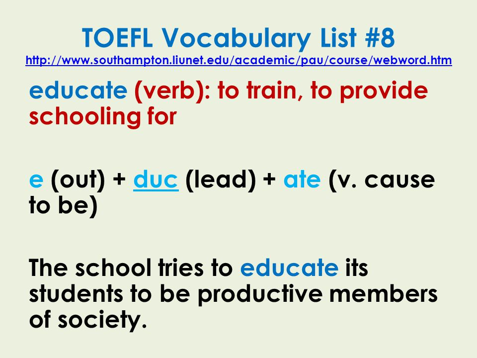 TOEFL Vocabulary List #8 http://www.southampton.liunet.edu/academic/pau/course/webword.htm http://www.southampton.liunet.edu/academic/pau/course/webword.htm educate (verb): to train, to provide schooling for e (out) + duc (lead) + ate (v.