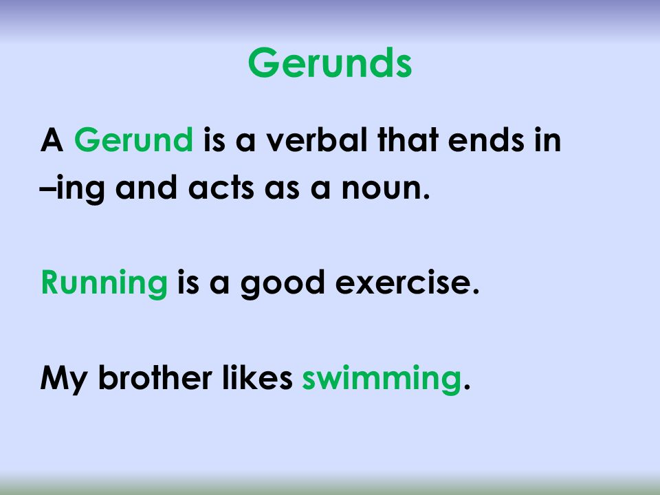 Gerunds A Gerund is a verbal that ends in –ing and acts as a noun.
