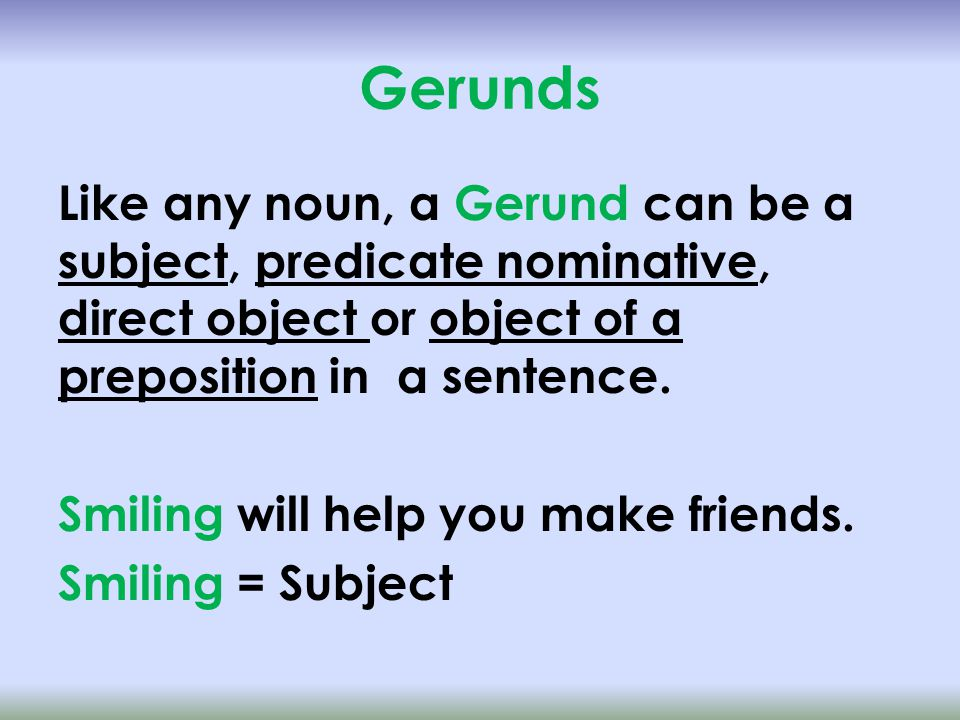 Gerunds Like any noun, a Gerund can be a subject, predicate nominative, direct object or object of a preposition in a sentence.