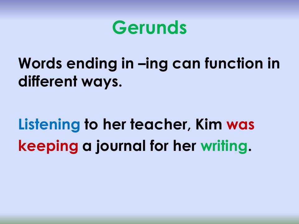 Gerunds Listening to her teacher, Kim was keeping a journal for her writing.