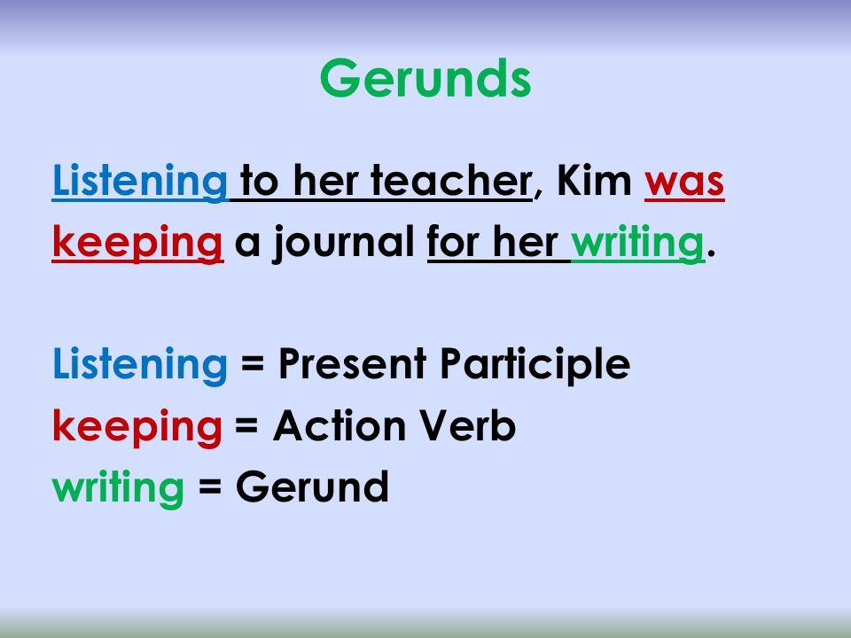 Gerunds Listening to her teacher, Kim was keeping a journal for her writing.