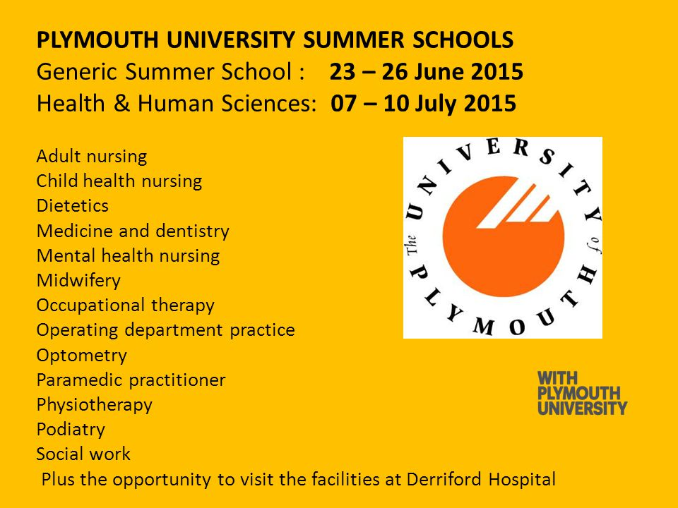PLYMOUTH UNIVERSITY SUMMER SCHOOLS Generic Summer School : 23 – 26 June 2015 Health & Human Sciences: 07 – 10 July 2015 Adult nursing Child health nursing Dietetics Medicine and dentistry Mental health nursing Midwifery Occupational therapy Operating department practice Optometry Paramedic practitioner Physiotherapy Podiatry Social work Plus the opportunity to visit the facilities at Derriford Hospital