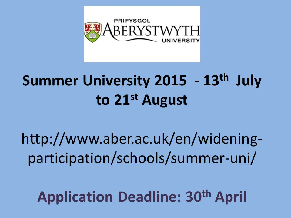 Summer University 2015 - 13 th July to 21 st August http://www.aber.ac.uk/en/widening- participation/schools/summer-uni/ Application Deadline: 30 th April