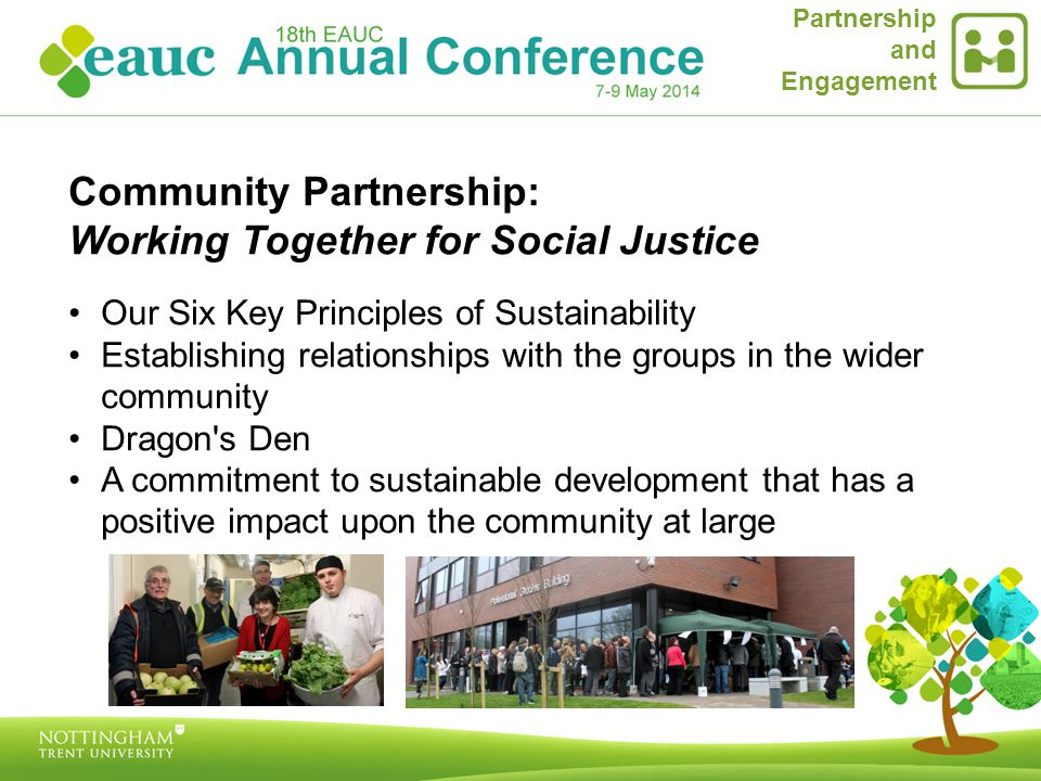 Community Partnership: Working Together for Social Justice Our Six Key Principles of Sustainability Establishing relationships with the groups in the wider community Dragon s Den A commitment to sustainable development that has a positive impact upon the community at large Partnership and Engagement