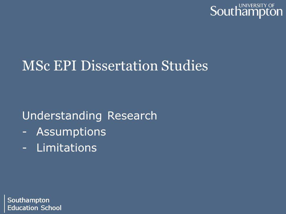 Southampton Education School Southampton Education School MSc EPI Dissertation Studies Understanding Research -Assumptions -Limitations