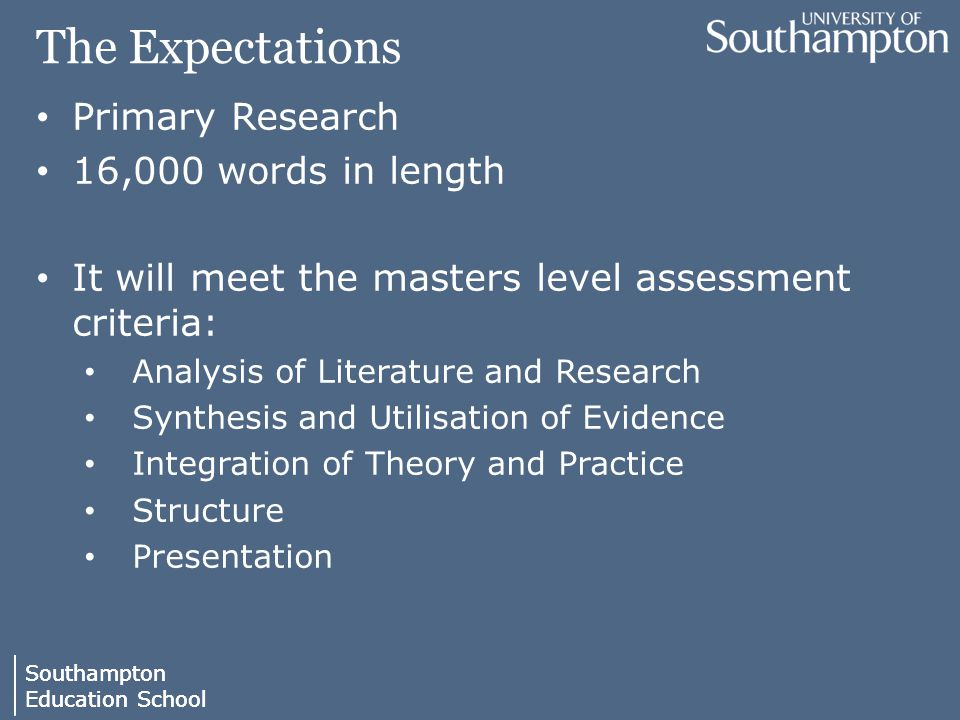 Southampton Education School Southampton Education School The Expectations Primary Research 16,000 words in length It will meet the masters level assessment criteria: Analysis of Literature and Research Synthesis and Utilisation of Evidence Integration of Theory and Practice Structure Presentation