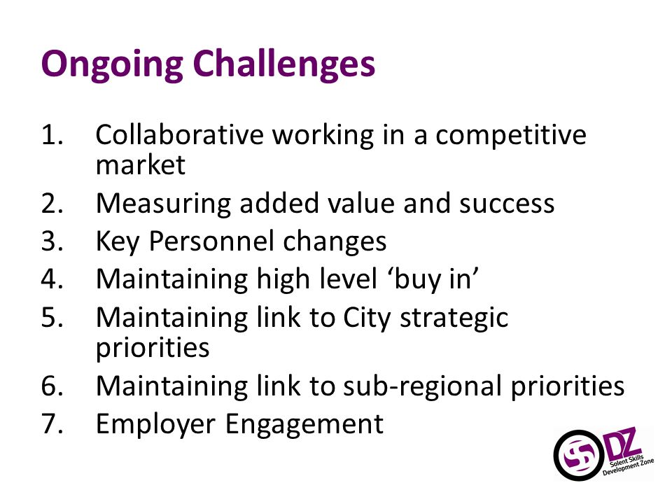 Ongoing Challenges 1.Collaborative working in a competitive market 2.Measuring added value and success 3.Key Personnel changes 4.Maintaining high level 'buy in' 5.Maintaining link to City strategic priorities 6.Maintaining link to sub-regional priorities 7.Employer Engagement
