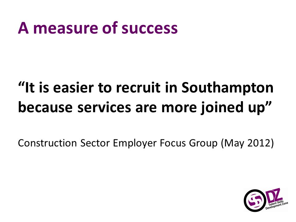 A measure of success It is easier to recruit in Southampton because services are more joined up Construction Sector Employer Focus Group (May 2012)