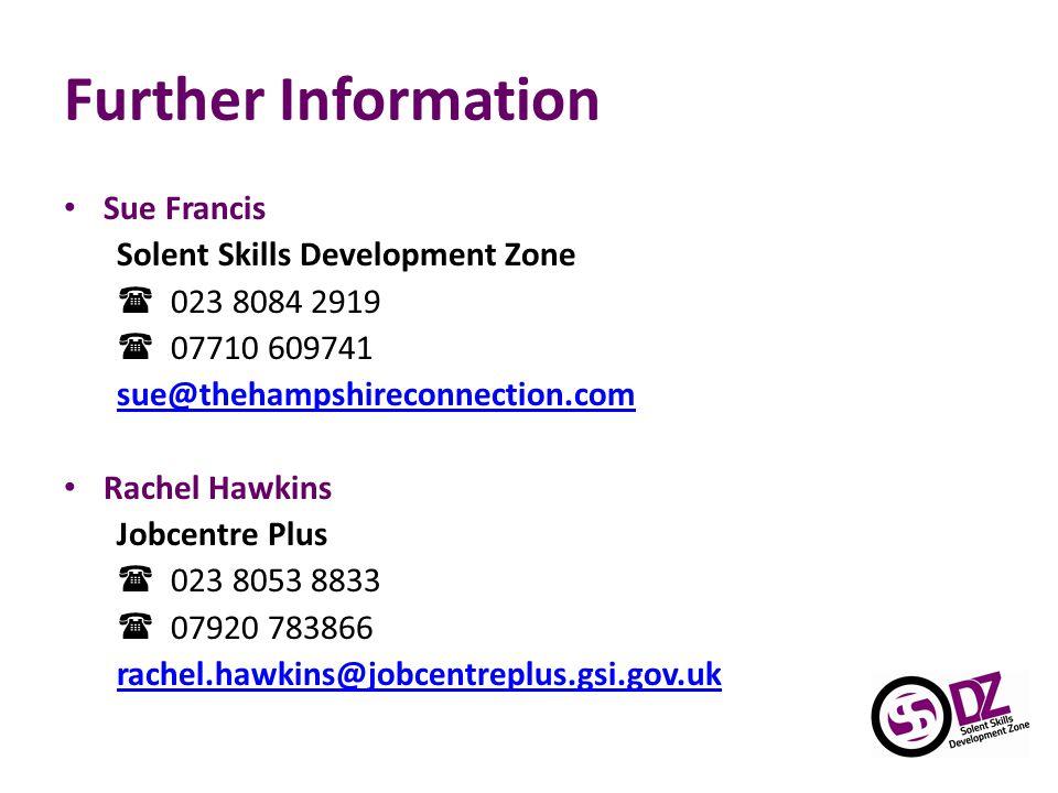Further Information Sue Francis Solent Skills Development Zone  023 8084 2919  07710 609741 sue@thehampshireconnection.com Rachel Hawkins Jobcentre Plus  023 8053 8833  07920 783866 rachel.hawkins@jobcentreplus.gsi.gov.uk