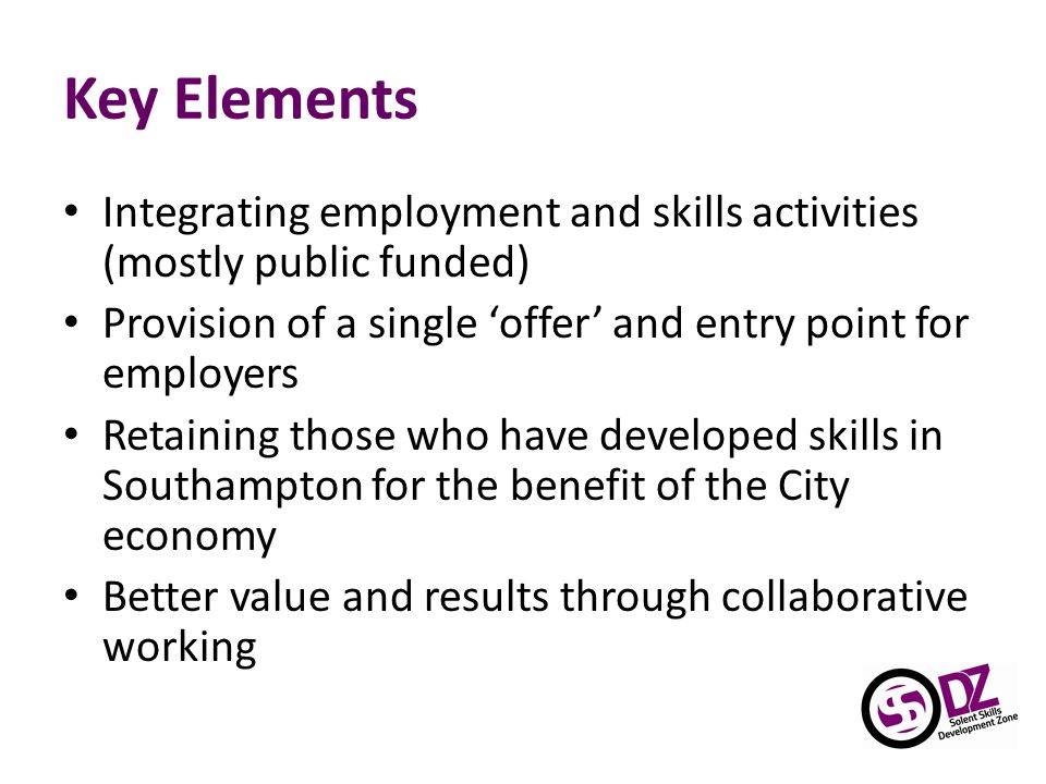 Key Elements Integrating employment and skills activities (mostly public funded) Provision of a single 'offer' and entry point for employers Retaining those who have developed skills in Southampton for the benefit of the City economy Better value and results through collaborative working