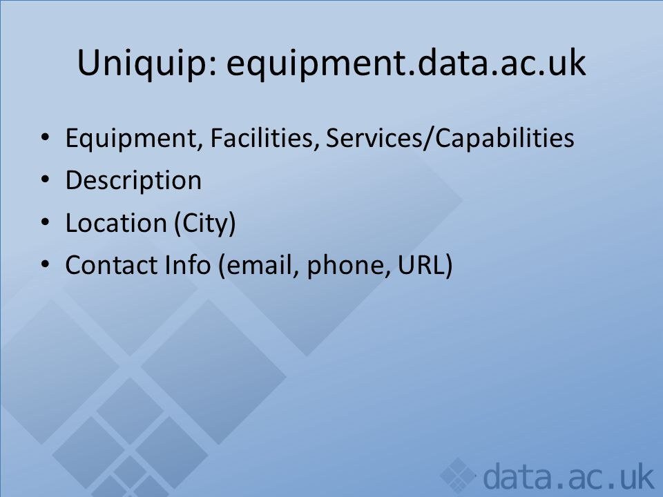 Uniquip: equipment.data.ac.uk Equipment, Facilities, Services/Capabilities Description Location (City) Contact Info (email, phone, URL) URI (or organisation + ID)