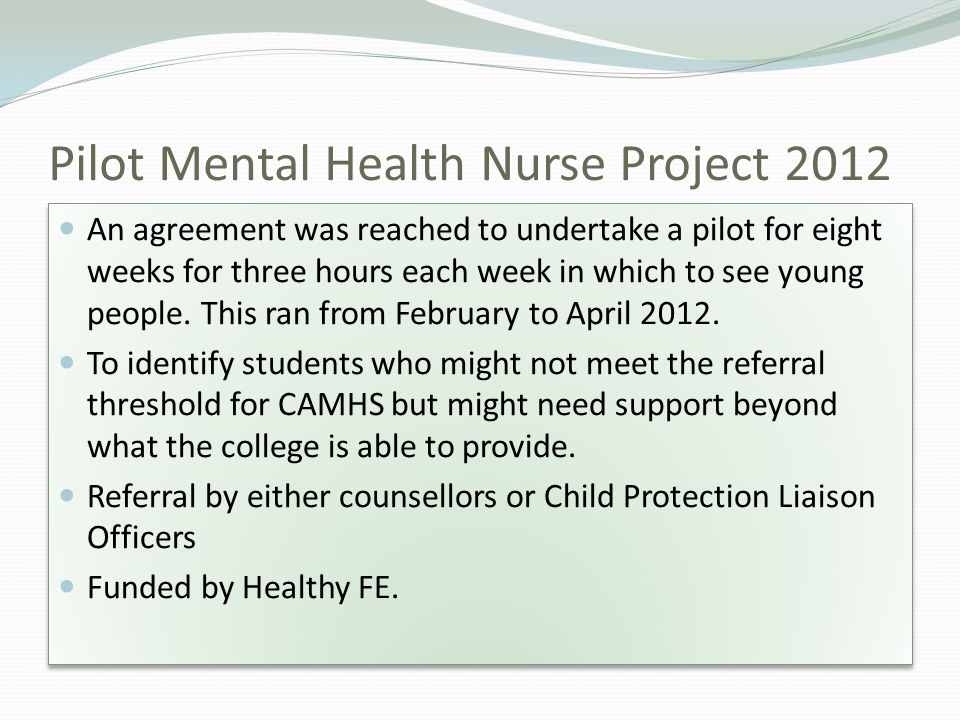 Pilot Mental Health Nurse Project 2012 An agreement was reached to undertake a pilot for eight weeks for three hours each week in which to see young people.