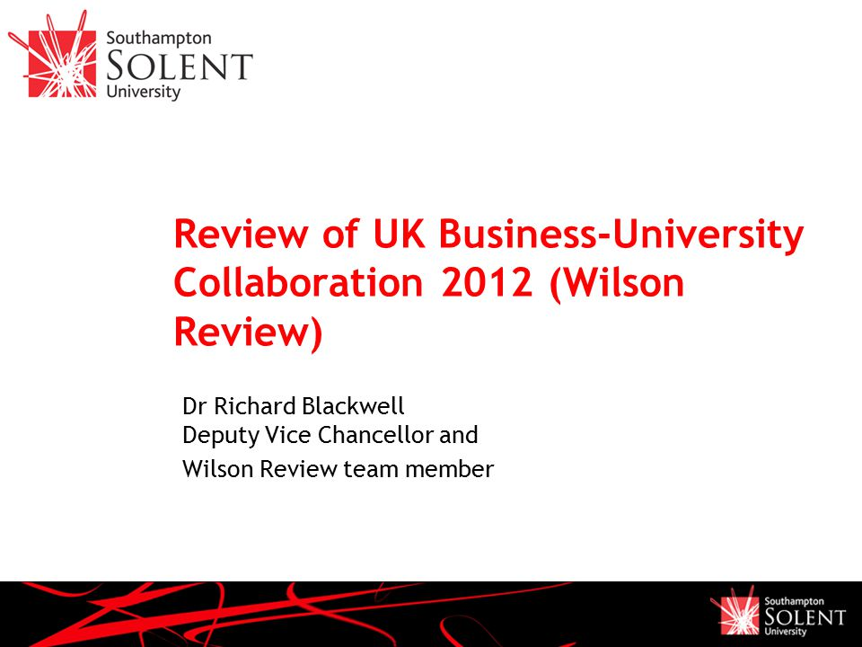 Review of UK Business-University Collaboration 2012 (Wilson Review) Dr Richard Blackwell Deputy Vice Chancellor and Wilson Review team member