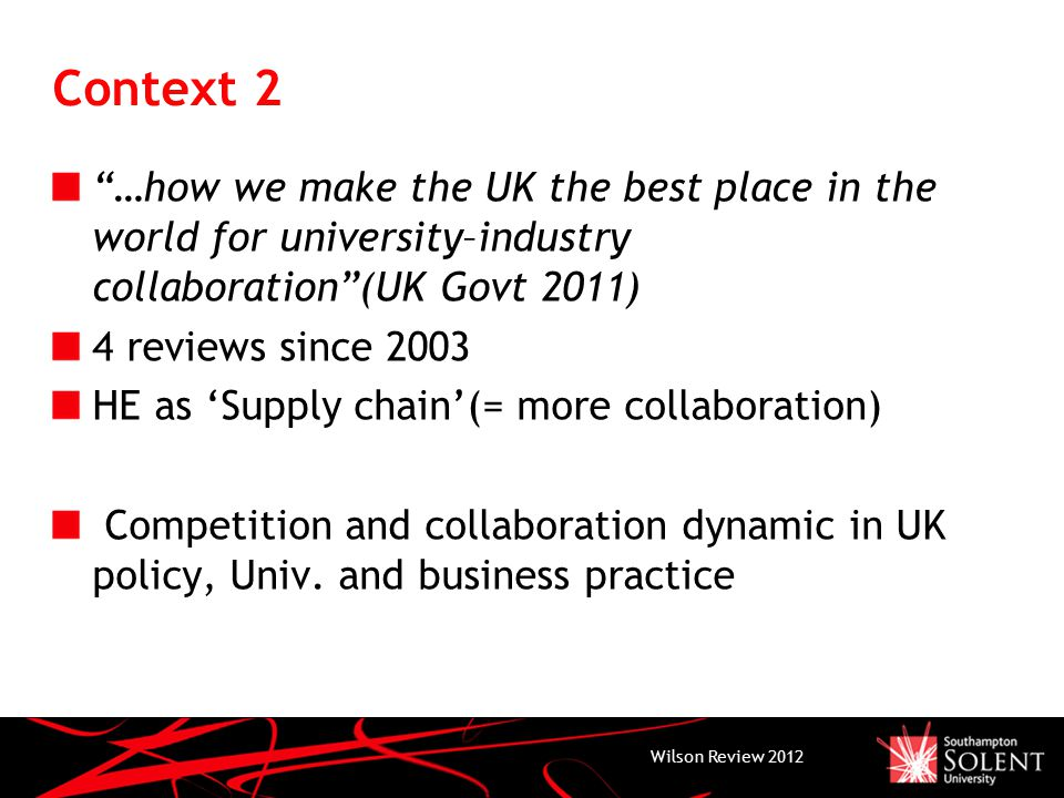 Context 2 …how we make the UK the best place in the world for university–industry collaboration (UK Govt 2011) 4 reviews since 2003 HE as 'Supply chain'(= more collaboration) Competition and collaboration dynamic in UK policy, Univ.
