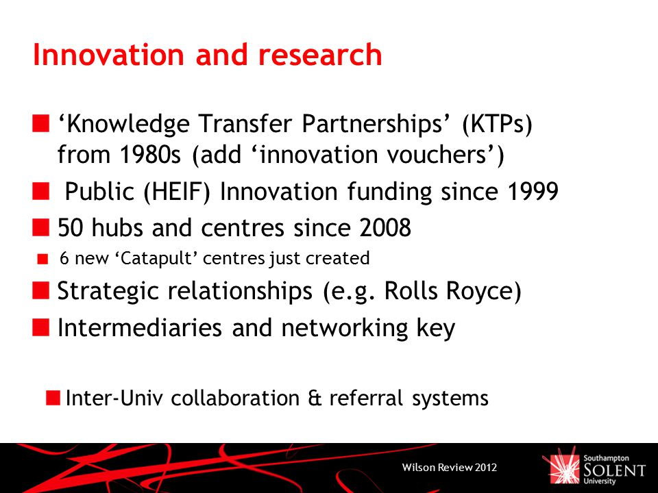 Innovation and research 'Knowledge Transfer Partnerships' (KTPs) from 1980s (add 'innovation vouchers') Public (HEIF) Innovation funding since 1999 50 hubs and centres since 2008 6 new 'Catapult' centres just created Strategic relationships (e.g.