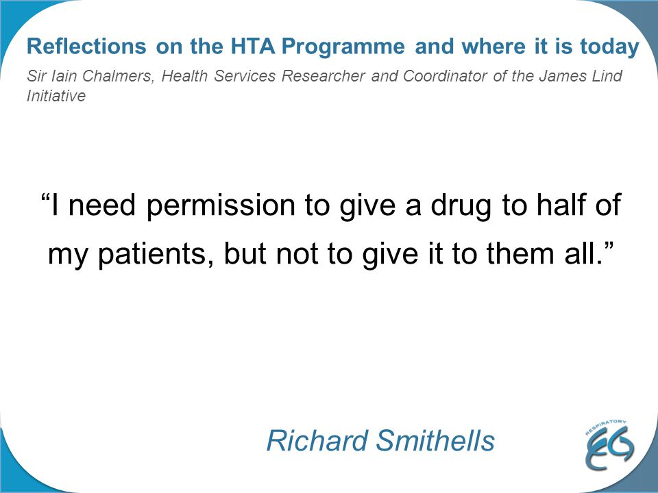 Reflections on the HTA Programme and where it is today Sir Iain Chalmers, Health Services Researcher and Coordinator of the James Lind Initiative I need permission to give a drug to half of my patients, but not to give it to them all. Richard Smithells