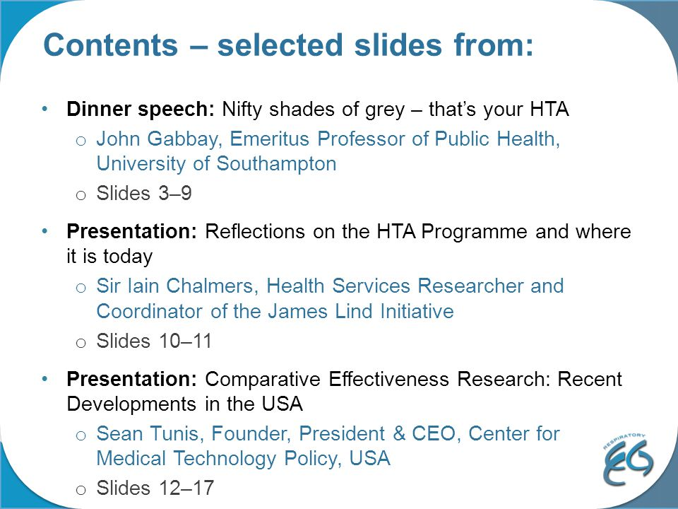 Contents – selected slides from: Dinner speech: Nifty shades of grey – that's your HTA o John Gabbay, Emeritus Professor of Public Health, University of Southampton o Slides 3–9 Presentation: Reflections on the HTA Programme and where it is today o Sir Iain Chalmers, Health Services Researcher and Coordinator of the James Lind Initiative o Slides 10–11 Presentation: Comparative Effectiveness Research: Recent Developments in the USA o Sean Tunis, Founder, President & CEO, Center for Medical Technology Policy, USA o Slides 12–17