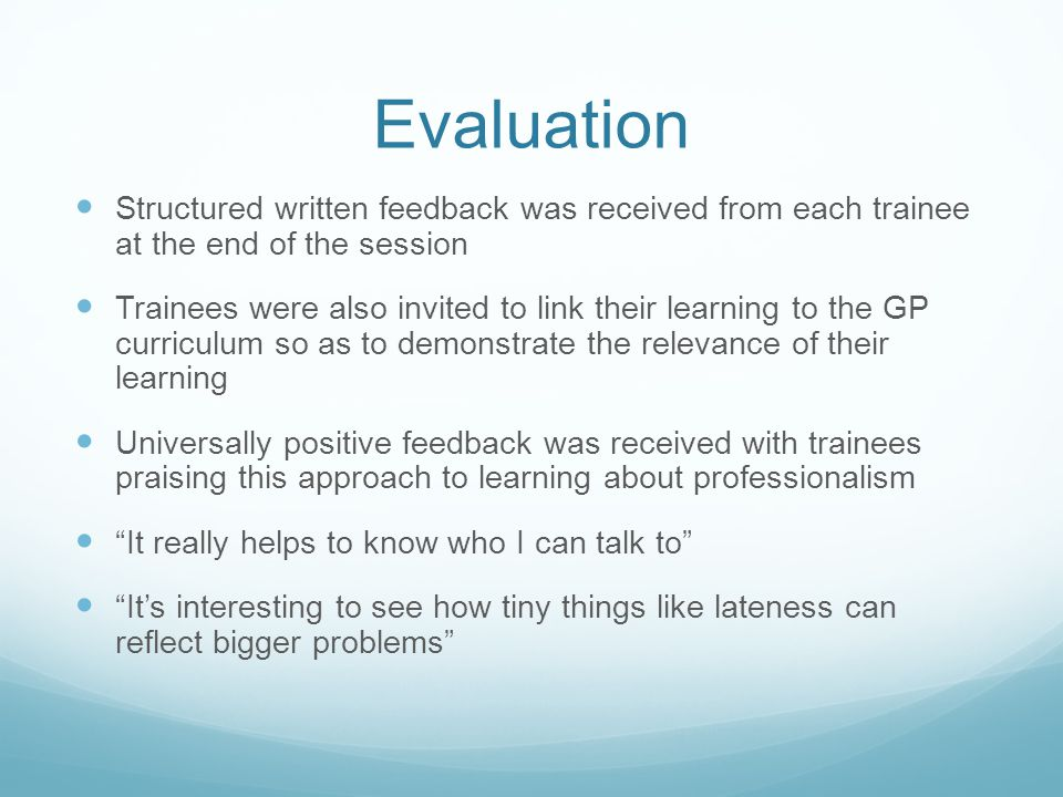Evaluation Structured written feedback was received from each trainee at the end of the session Trainees were also invited to link their learning to the GP curriculum so as to demonstrate the relevance of their learning Universally positive feedback was received with trainees praising this approach to learning about professionalism It really helps to know who I can talk to It's interesting to see how tiny things like lateness can reflect bigger problems