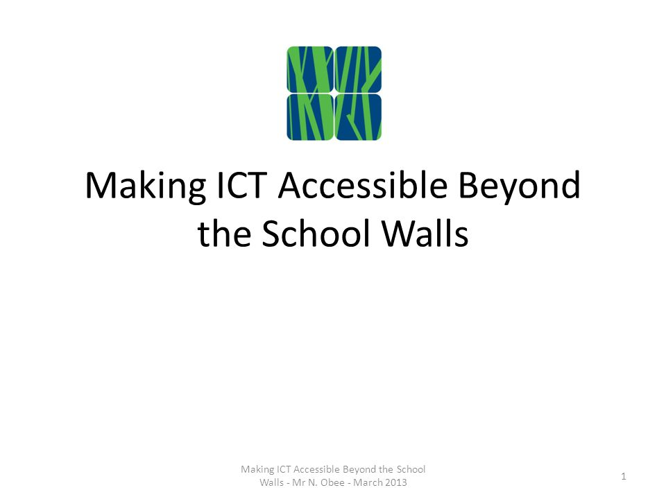 Making ICT Accessible Beyond the School Walls 1 Making ICT Accessible Beyond the School Walls - Mr N.
