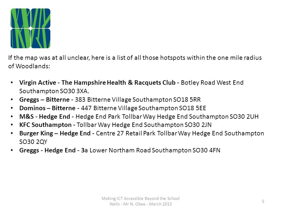 If the map was at all unclear, here is a list of all those hotspots within the one mile radius of Woodlands: Virgin Active - The Hampshire Health & Racquets Club - Botley Road West End Southampton SO30 3XA.
