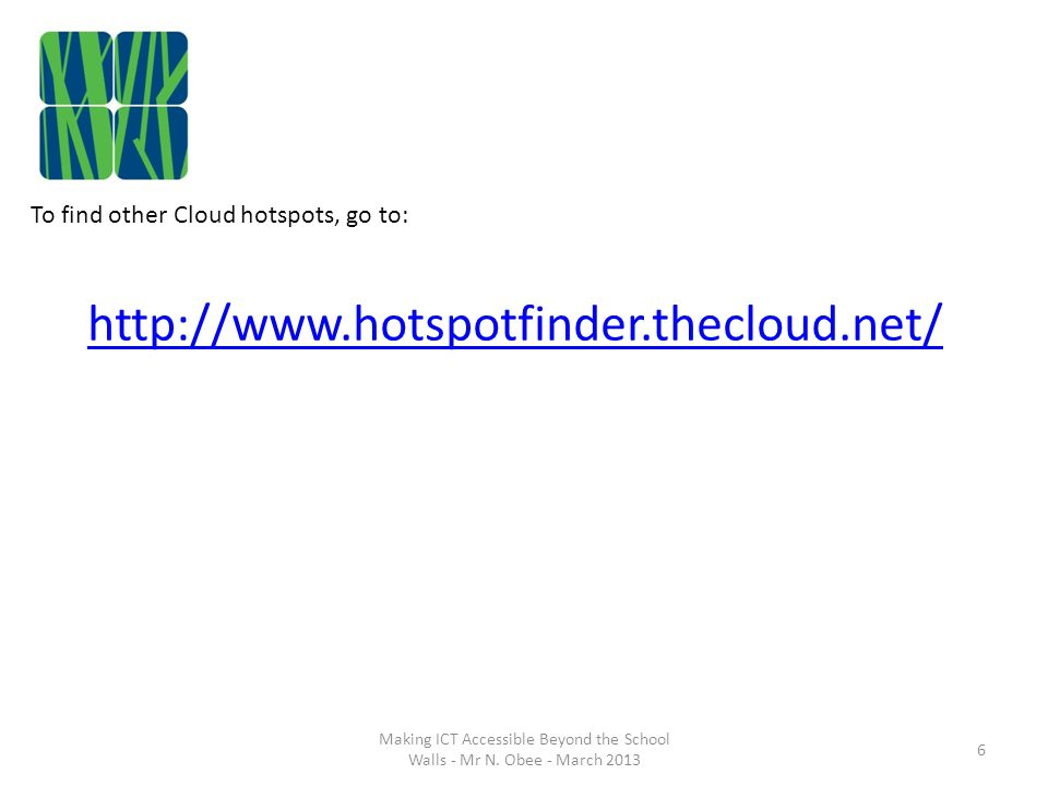 To find other Cloud hotspots, go to: http://www.hotspotfinder.thecloud.net/ 6 Making ICT Accessible Beyond the School Walls - Mr N.