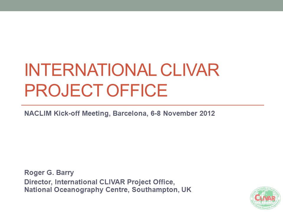 INTERNATIONAL CLIVAR PROJECT OFFICE NACLIM Kick-off Meeting, Barcelona, 6-8 November 2012 Roger G.