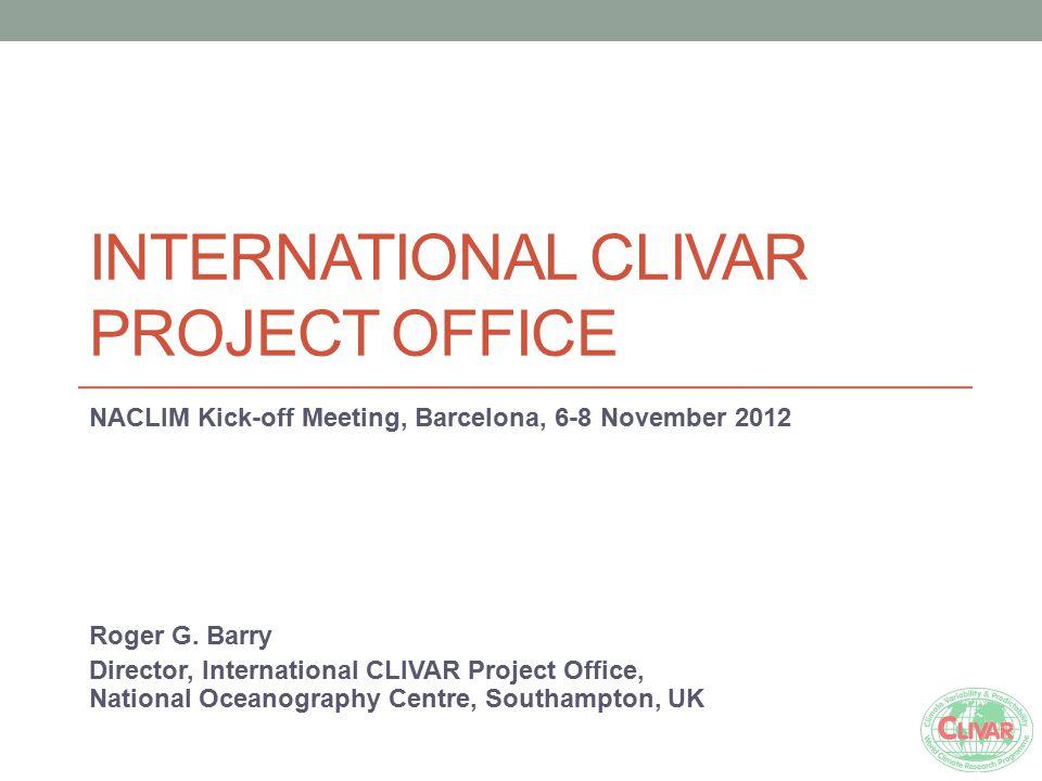 INTERNATIONAL CLIVAR PROJECT OFFICE NACLIM Kick-off Meeting, Barcelona, 6-8 November 2012 Roger G. Barry Director, International CLIVAR Project Office