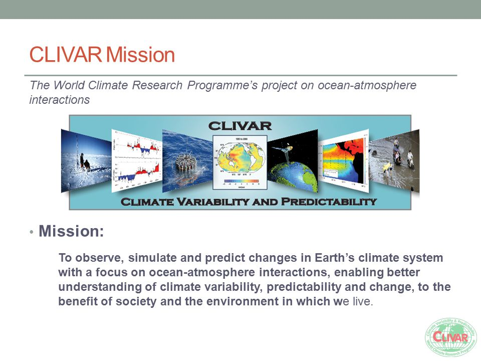 CLIVAR Mission The World Climate Research Programme's project on ocean-atmosphere interactions Mission: To observe, simulate and predict changes in Ea
