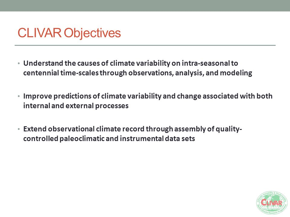 CLIVAR Objectives Understand the causes of climate variability on intra-seasonal to centennial time-scales through observations, analysis, and modeling Improve predictions of climate variability and change associated with both internal and external processes Extend observational climate record through assembly of quality- controlled paleoclimatic and instrumental data sets