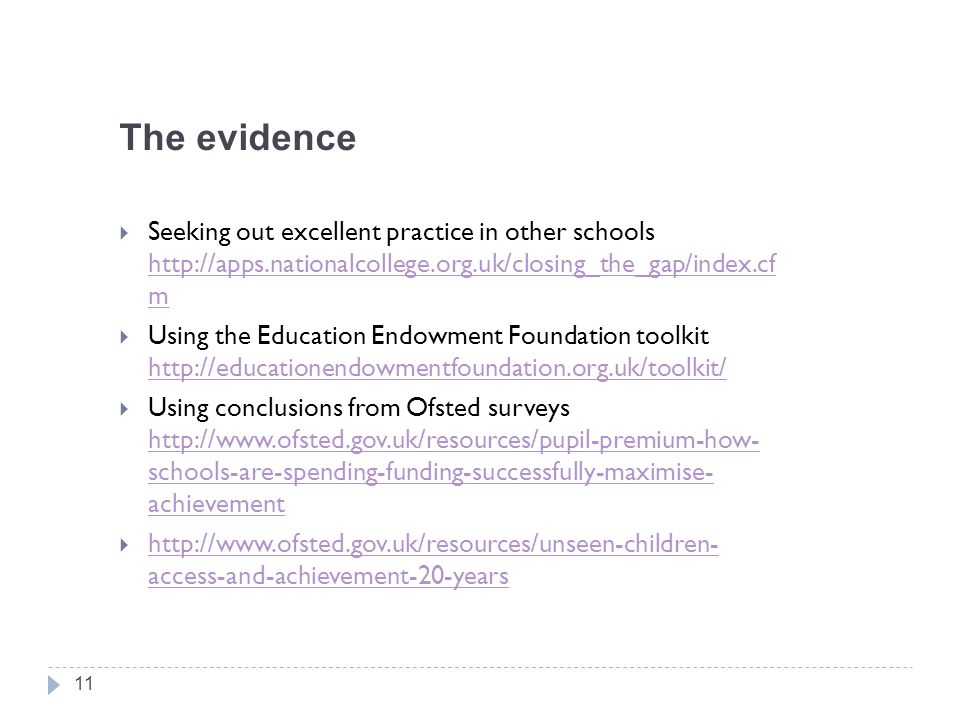 The evidence  Seeking out excellent practice in other schools http://apps.nationalcollege.org.uk/closing_the_gap/index.cf m http://apps.nationalcollege.org.uk/closing_the_gap/index.cf m  Using the Education Endowment Foundation toolkit http://educationendowmentfoundation.org.uk/toolkit/ http://educationendowmentfoundation.org.uk/toolkit/  Using conclusions from Ofsted surveys http://www.ofsted.gov.uk/resources/pupil-premium-how- schools-are-spending-funding-successfully-maximise- achievement http://www.ofsted.gov.uk/resources/pupil-premium-how- schools-are-spending-funding-successfully-maximise- achievement  http://www.ofsted.gov.uk/resources/unseen-children- access-and-achievement-20-years http://www.ofsted.gov.uk/resources/unseen-children- access-and-achievement-20-years 11