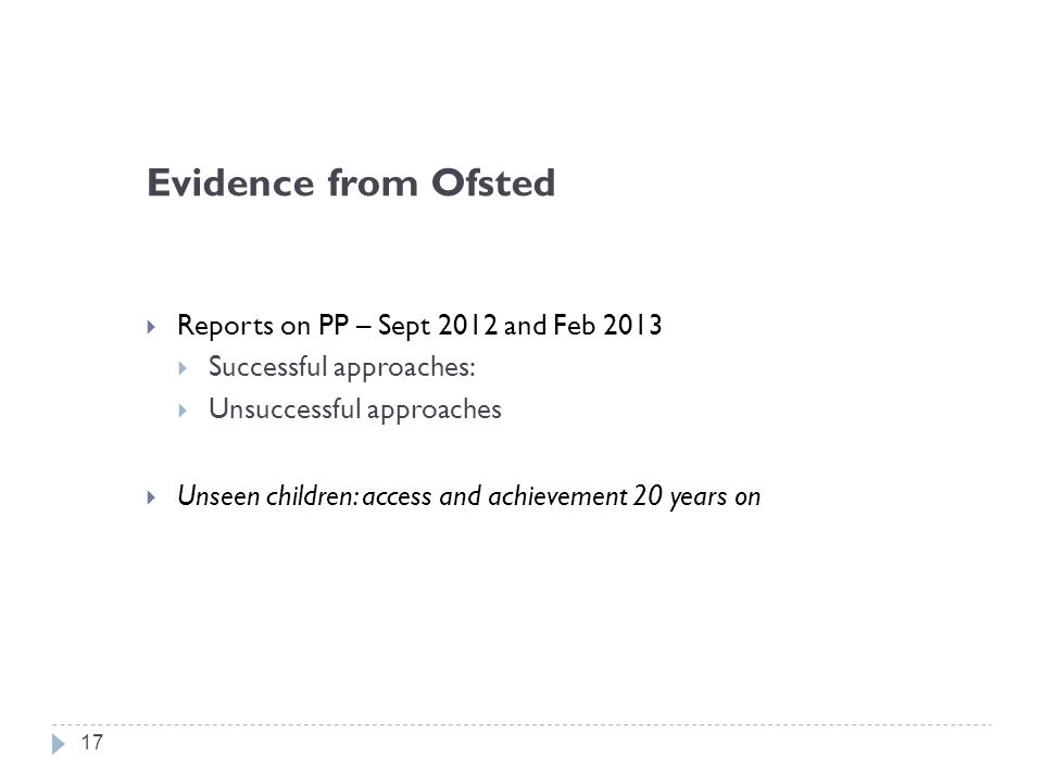 Evidence from Ofsted  Reports on PP – Sept 2012 and Feb 2013  Successful approaches:  Unsuccessful approaches  Unseen children: access and achievement 20 years on 17