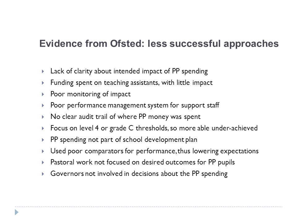 Evidence from Ofsted: less successful approaches  Lack of clarity about intended impact of PP spending  Funding spent on teaching assistants, with little impact  Poor monitoring of impact  Poor performance management system for support staff  No clear audit trail of where PP money was spent  Focus on level 4 or grade C thresholds, so more able under-achieved  PP spending not part of school development plan  Used poor comparators for performance, thus lowering expectations  Pastoral work not focused on desired outcomes for PP pupils  Governors not involved in decisions about the PP spending