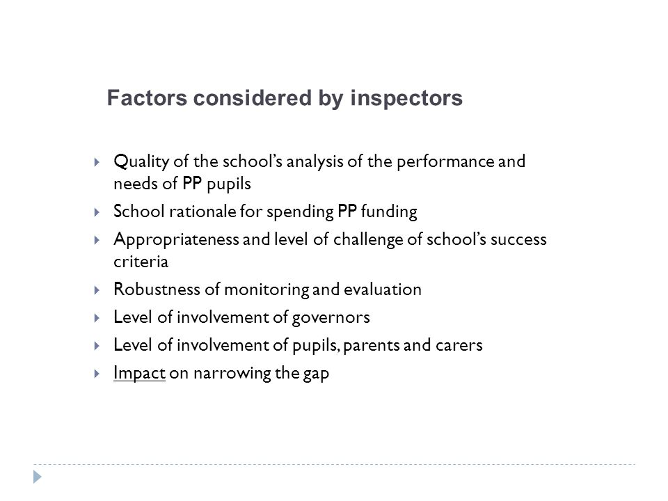Factors considered by inspectors  Quality of the school's analysis of the performance and needs of PP pupils  School rationale for spending PP funding  Appropriateness and level of challenge of school's success criteria  Robustness of monitoring and evaluation  Level of involvement of governors  Level of involvement of pupils, parents and carers  Impact on narrowing the gap