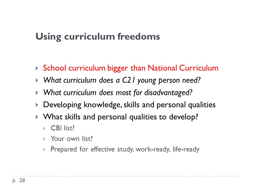 Using curriculum freedoms  School curriculum bigger than National Curriculum  What curriculum does a C21 young person need.