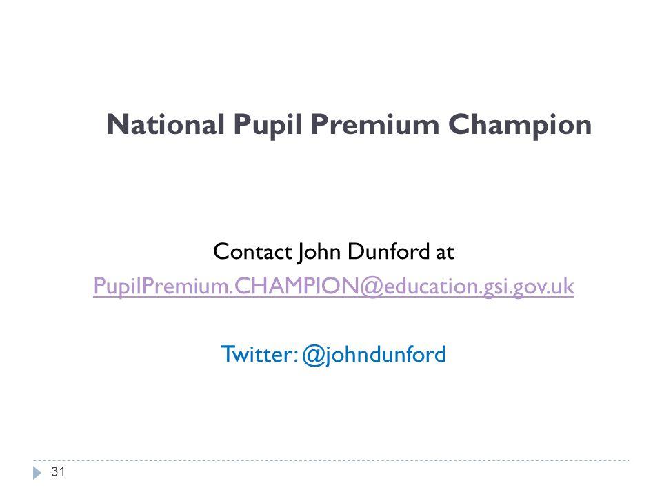 National Pupil Premium Champion Contact John Dunford at PupilPremium.CHAMPION@education.gsi.gov.uk Twitter: @johndunford 31
