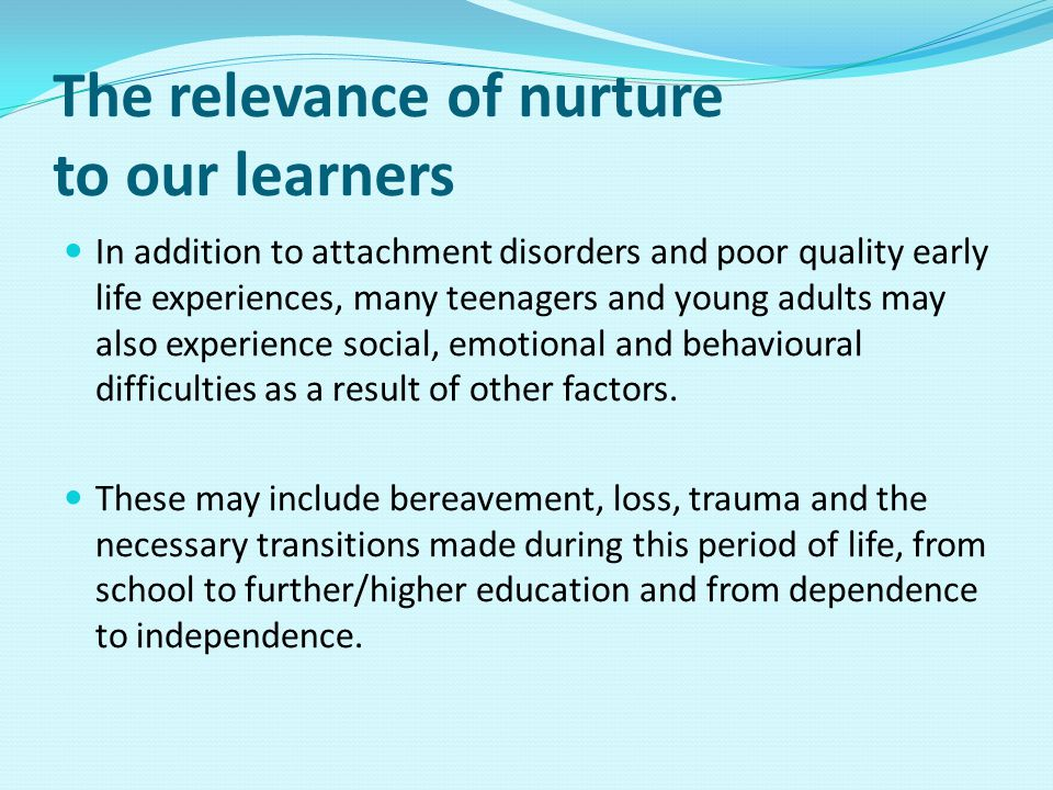 The relevance of nurture to our learners In addition to attachment disorders and poor quality early life experiences, many teenagers and young adults may also experience social, emotional and behavioural difficulties as a result of other factors.
