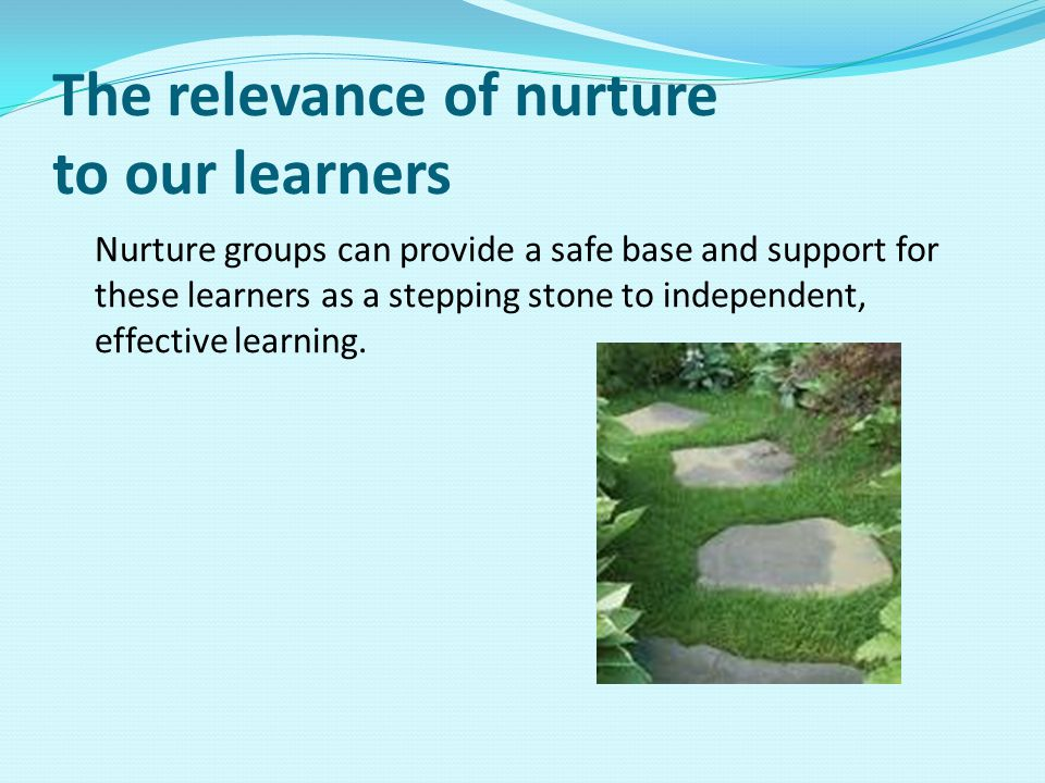 The relevance of nurture to our learners Nurture groups can provide a safe base and support for these learners as a stepping stone to independent, effective learning.
