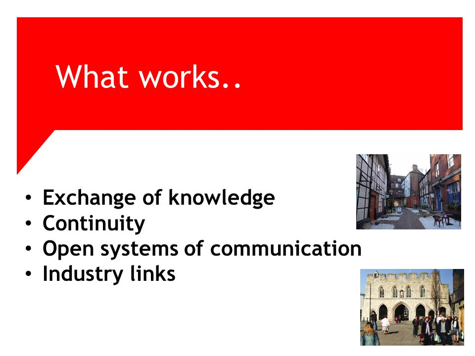 What works.. Exchange of knowledge Continuity Open systems of communication Industry links