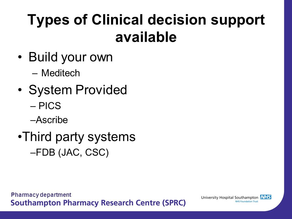 Pharmacy department Types of Clinical decision support available Build your own –Meditech System Provided – PICS –Ascribe Third party systems –FDB (JA