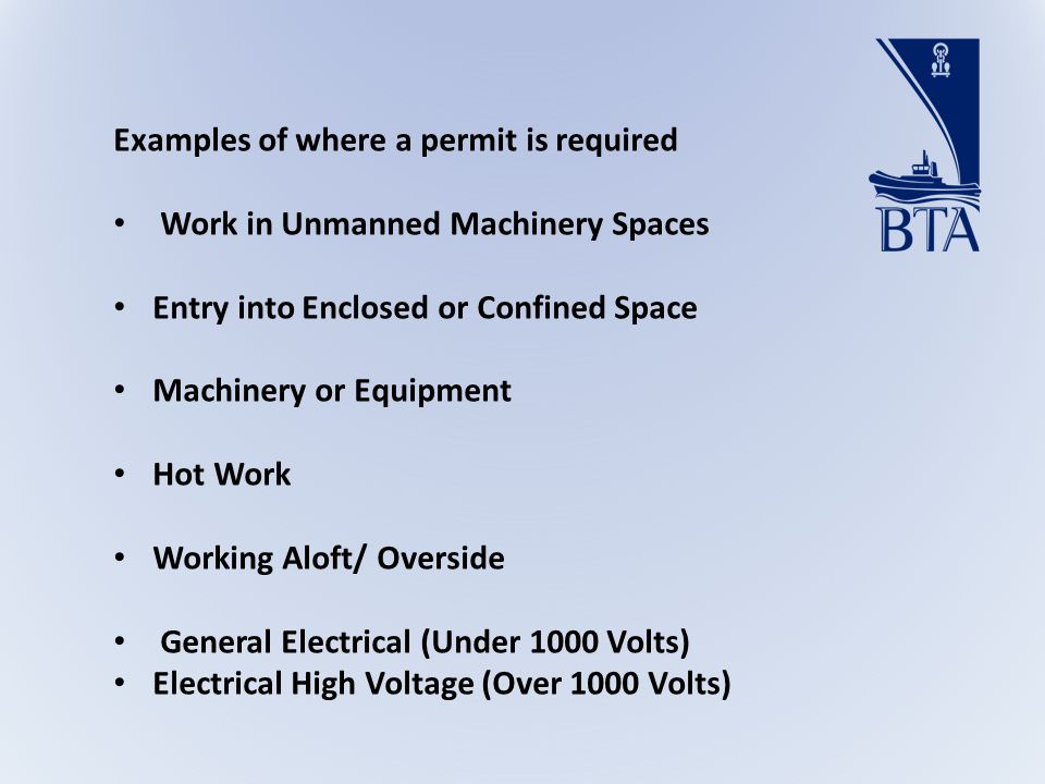Examples of where a permit is required Work in Unmanned Machinery Spaces Entry into Enclosed or Confined Space Machinery or Equipment Hot Work Working Aloft/ Overside General Electrical (Under 1000 Volts) Electrical High Voltage (Over 1000 Volts)