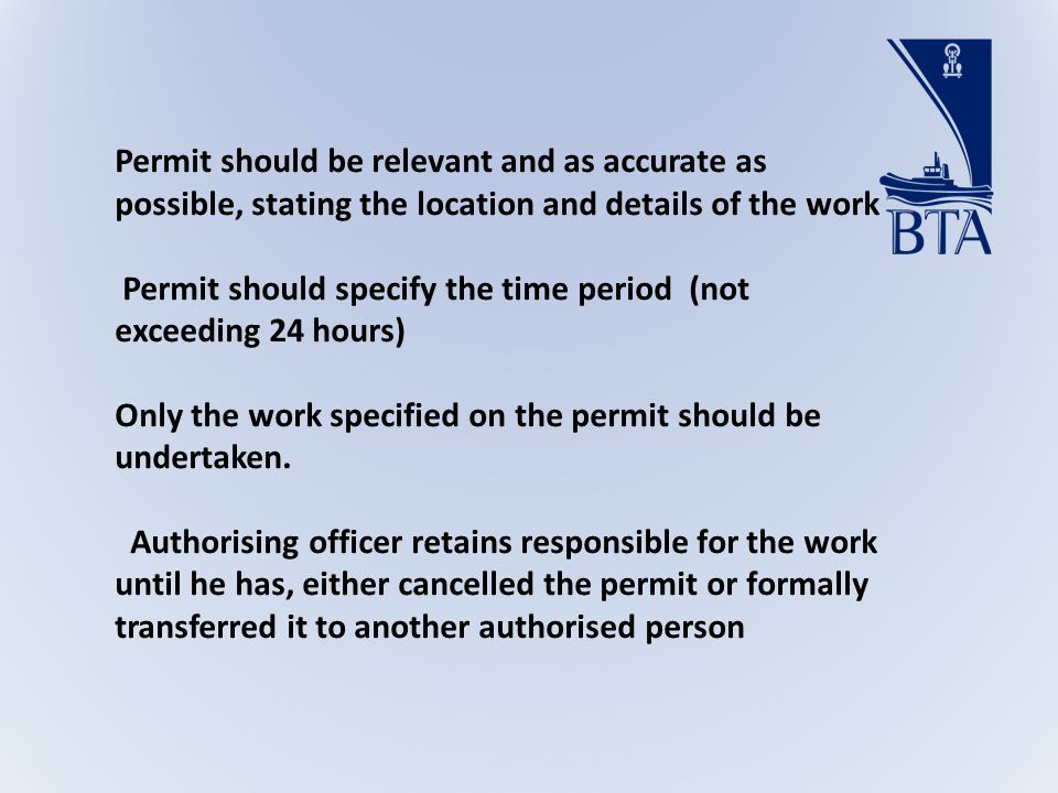 Permit should be relevant and as accurate as possible, stating the location and details of the work Permit should specify the time period (not exceeding 24 hours) Only the work specified on the permit should be undertaken.
