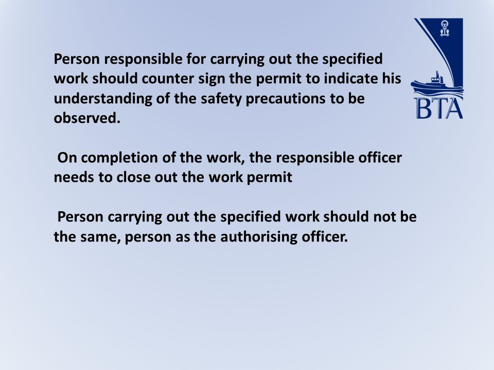 Person responsible for carrying out the specified work should counter sign the permit to indicate his understanding of the safety precautions to be observed.