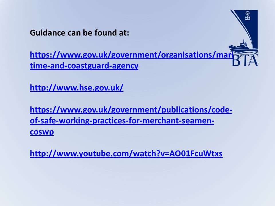 Guidance can be found at: https://www.gov.uk/government/organisations/mari time-and-coastguard-agency http://www.hse.gov.uk/ https://www.gov.uk/government/publications/code- of-safe-working-practices-for-merchant-seamen- coswp http://www.youtube.com/watch v=AO01FcuWtxs