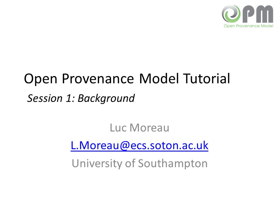 Open Provenance Model Tutorial Session 1: Background Luc Moreau L.Moreau@ecs.soton.ac.uk University of Southampton