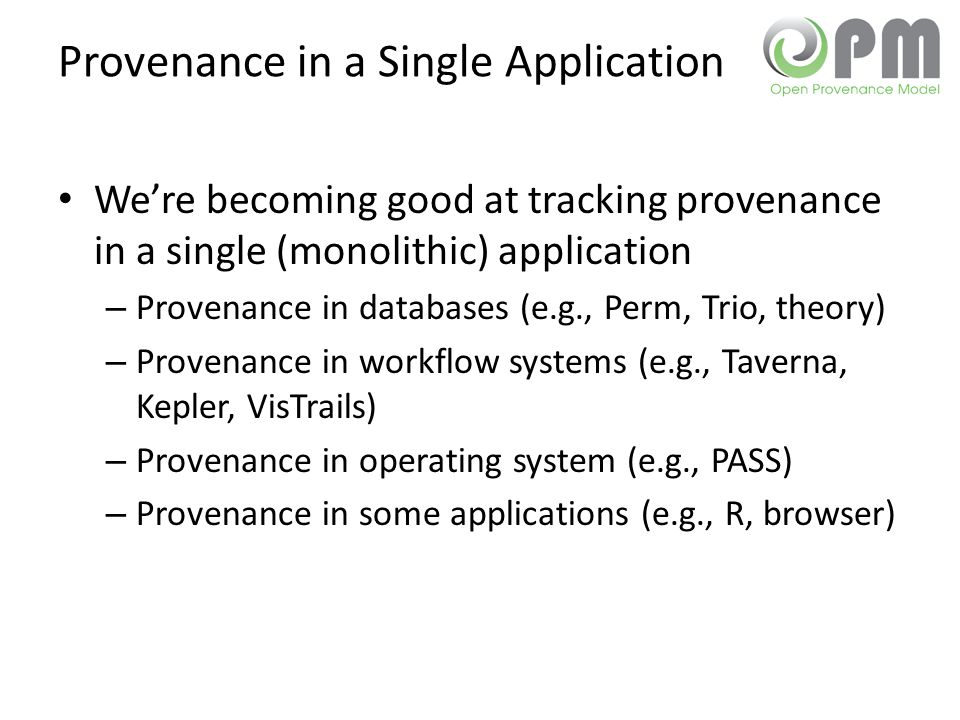 Provenance in a Single Application We're becoming good at tracking provenance in a single (monolithic) application – Provenance in databases (e.g., Perm, Trio, theory) – Provenance in workflow systems (e.g., Taverna, Kepler, VisTrails) – Provenance in operating system (e.g., PASS) – Provenance in some applications (e.g., R, browser)