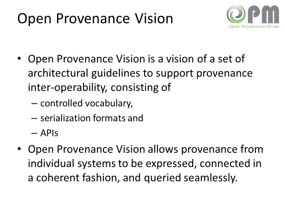 Open Provenance Vision Open Provenance Vision is a vision of a set of architectural guidelines to support provenance inter-operability, consisting of – controlled vocabulary, – serialization formats and – APIs Open Provenance Vision allows provenance from individual systems to be expressed, connected in a coherent fashion, and queried seamlessly.