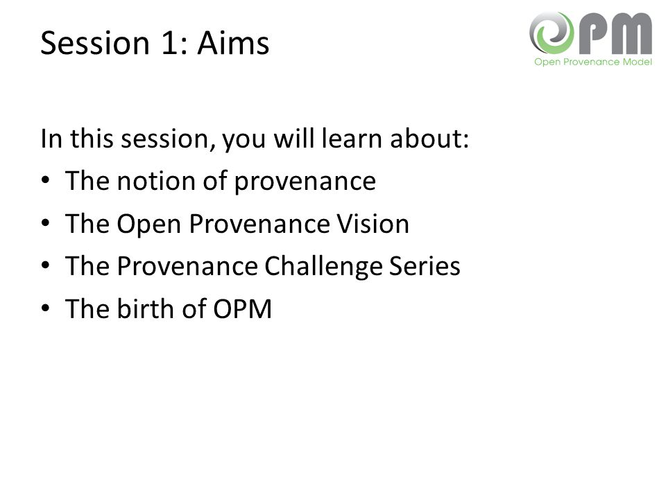 Session 1: Aims In this session, you will learn about: The notion of provenance The Open Provenance Vision The Provenance Challenge Series The birth of OPM