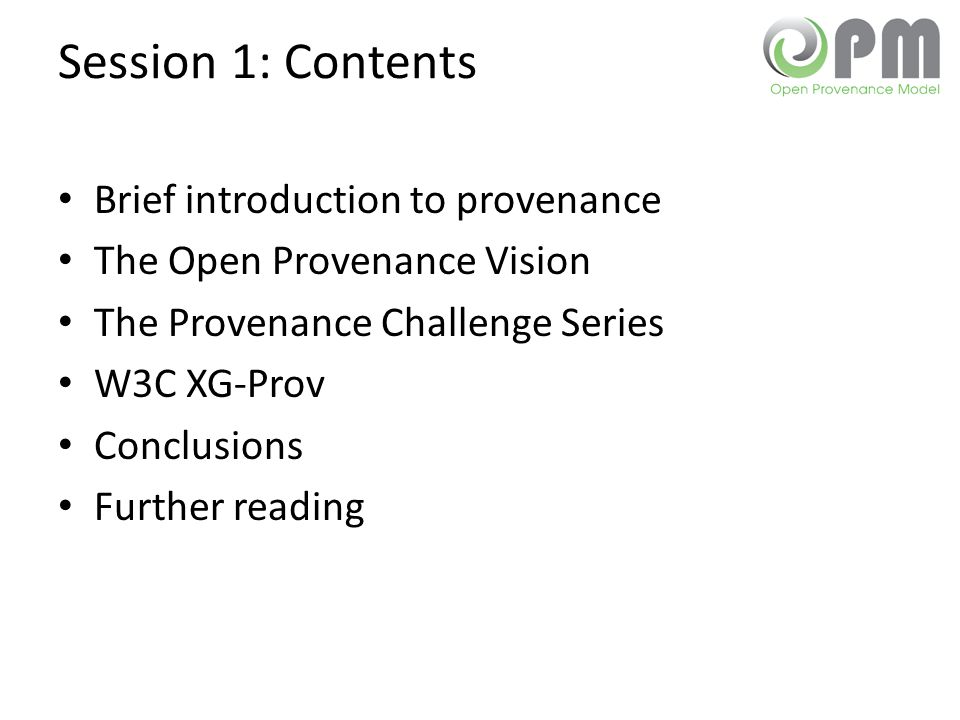 Session 1: Contents Brief introduction to provenance The Open Provenance Vision The Provenance Challenge Series W3C XG-Prov Conclusions Further reading